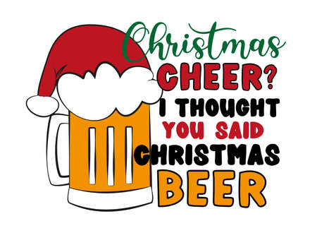 Christmas Cheer? I thought you got Christmas beer- Funny phrase with beer mug in Santa's hat for Christmas. Good for T shirt print, card, and other gift design.