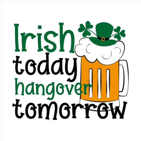 Irish today hangover tomorrow - funny phrase, with beer mug and leprechaun hat for Saint Patrick's Day. Good for T shirt print, card, poster, mug, label and gifts design.