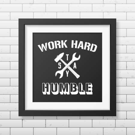 humble: Work hard, stay humble - Quote typographical Background in realistic square black frame on the brick wall backgroundd . Vector   illustration. Illustration