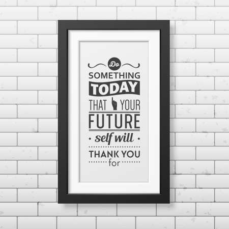 Do something today that your future self will thank you for  - Quote typographical Background in realistic square black frame on the brick wall background. Vector   illustration.