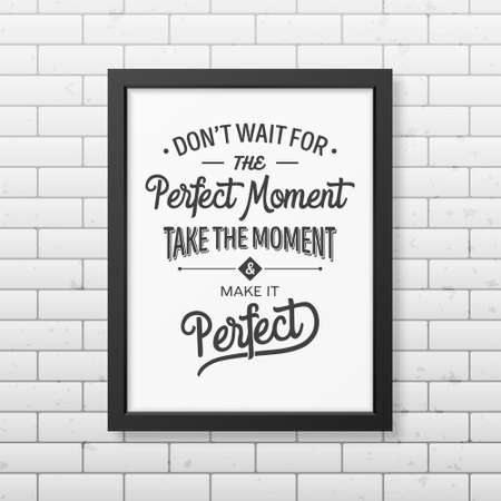 business people meeting: Do not wait for the perfect moment, take the moment and make it perfect - Quote typographical Background in realistic square black frame on the brick wall background. Vector   illustration.