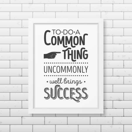 business people meeting: To do a common thing uncommonly well brings success - Quote typographical Background in realistic square white frame on the brick wall background. Vector   illustration. Illustration