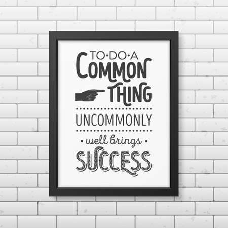 business people meeting: To do a common thing uncommonly well brings success - Quote typographical Background in realistic square black frame on the brick wall background. Vector   illustration.