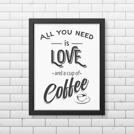 you black: Todo lo que necesita es amor y una taza de café - Cita Fondo tipográfico en el marco negro cuadrado realista sobre el fondo de la pared de ladrillo. ilustración vectorial EPS10. Vectores