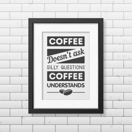 understands: Coffee does not ask silly questions, coffee understands - Quote typographical Background in realistic square black frame on the brick wall background. Vector EPS10 illustration.