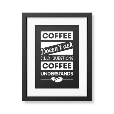 understands: Coffee does not ask silly questions, coffee understands  - Quote typographical Background in realistic square black frame on white background. Vector EPS10 illustration.