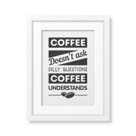 Coffee does not ask silly questions, coffee understands  - Quote typographical Background in realistic square white frame on white background. Vector EPS10 illustration.