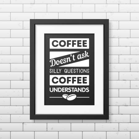 coffee beans background: Coffee does not ask silly questions, coffee understands - Quote typographical Background in realistic square black frame on the brick wall background. Vector EPS10 illustration.