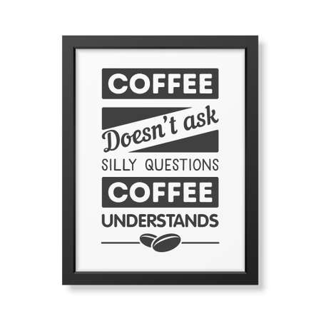 Coffee does not ask silly questions, coffee understands  - Quote typographical Background in realistic square black frame on white background. Vector EPS10 illustration.