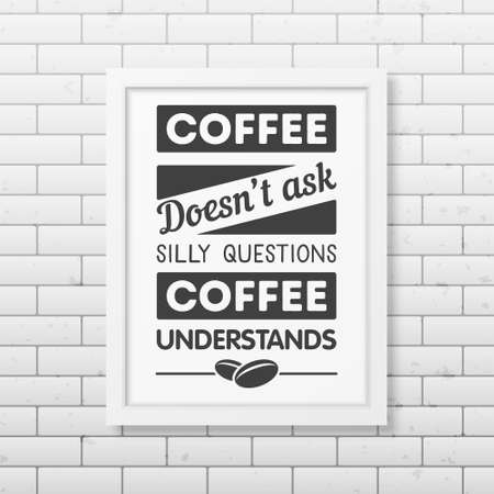 Coffee does not ask silly questions, coffee understands - Quote typographical Background in realistic square white frame on the brick wall background. Vector EPS10 illustration. Illustration
