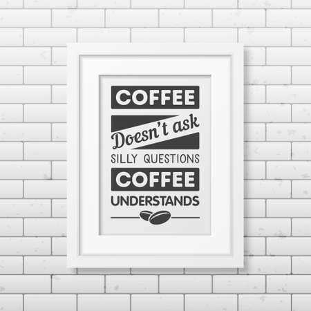 understands: Coffee does not ask silly questions, coffee understands - Quote typographical Background in realistic square white frame on the brick wall background. Vector EPS10 illustration. Illustration