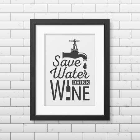 bebiendo vino: Ahorra agua, beber vino - Cita Fondo tipográfico en realista marco cuadrado negro en el fondo de la pared de ladrillo. Ilustración vectorial EPS10.