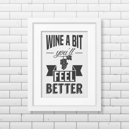 sentence: Wine a bit you will feel better - Quote typographical Background in realistic square white frame on the brick wall background. Vector EPS10 illustration.