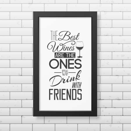 Drinking wine: The best wines are the ones we drink with friends- Quote typographical Background in realistic square black frame on the brick wall background. Vector EPS10 illustration.