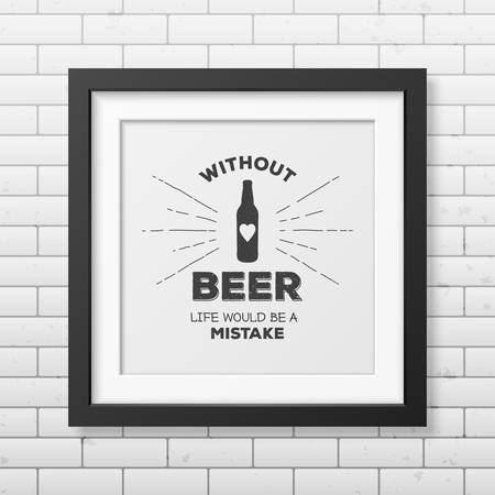 grunge bottle: Without beer life would be a mistake - Quote typographical Background in realistic square black frame on the brick wall background.