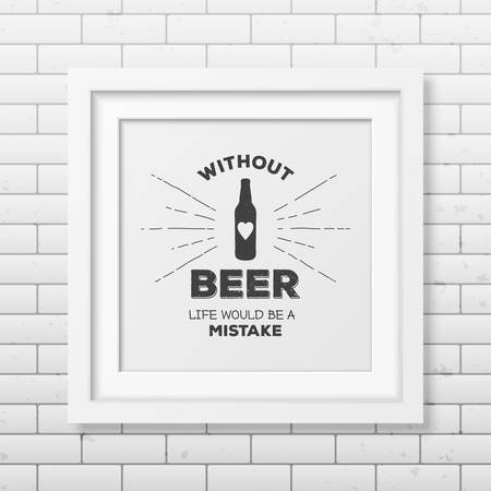 grunge bottle: Without beer life would be a mistake - Quote typographical Background in realistic square white frame on the brick wall background.