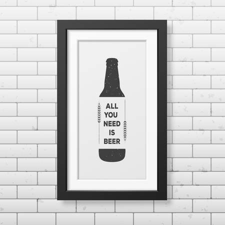 grunge bottle: All you need is beer - Quote typographical Background in realistic square black frame on the brick wall background. Illustration