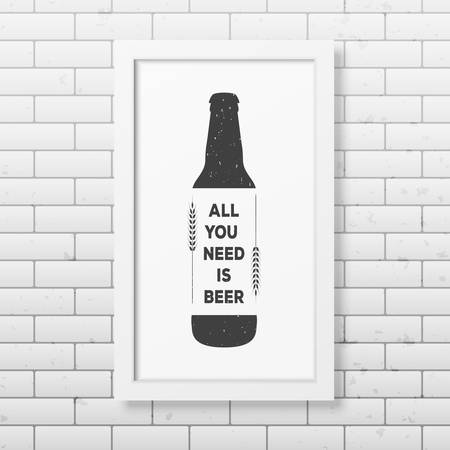 grunge bottle: All you need is beer - Quote typographical Background in realistic square white frame on the brick wall background.