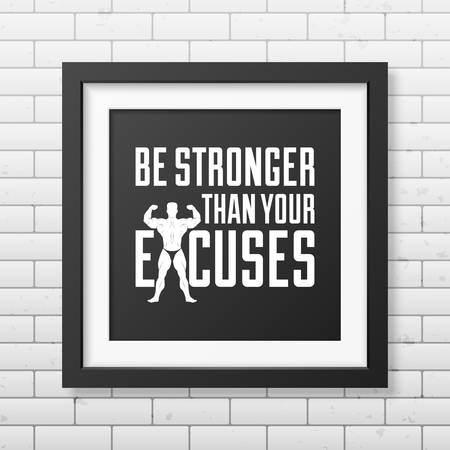 stronger: Be stronger than your excuses - Quote typographical Background in realistic square black frame on the brick wall background . Vector EPS10 illustration.