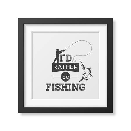 rather: I d rather be fishing - Quote typographical Background in the realistic square black frame isolated on white background.  Illustration