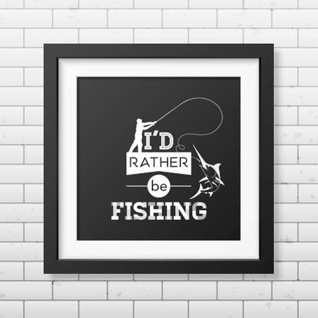 rather: I d rather be fishing - Quote typographical Background in the realistic square black frame on the brick wall background.