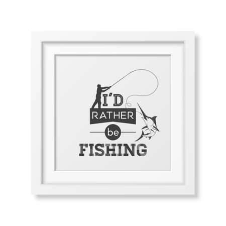 rather: I d rather be fishing - Quote typographical Background in the realistic square white frame isolated on white background.