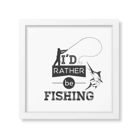 rather: I d rather be fishing - Quote typographical Background in the realistic square white frame isolated on white background.  Illustration