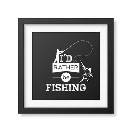 rather: I d rather be fishing - Quote typographical Background in the realistic square black frame isolated on white background.
