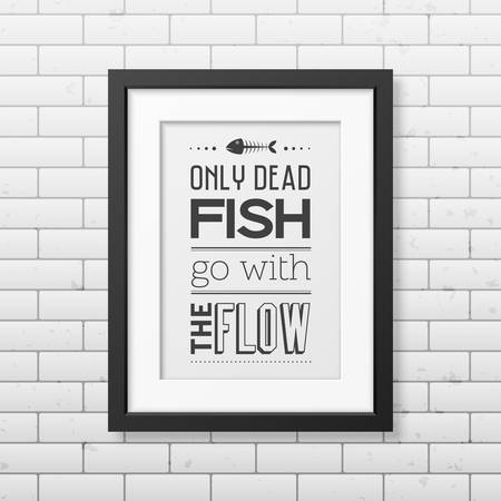 dead fish: Only dead fish go with the flow  - Quote typographical Background in the realistic square black frame on the brick wall background.