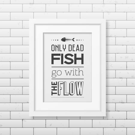 dead fish: Only dead fish go with the flow - Quote typographical Background in the realistic square white frame on the brick wall background.