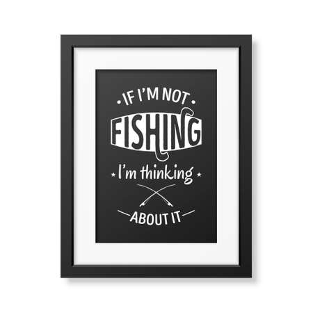 fish type: If I am not fishing, I am thinking about it - Quote typographical Background in the realistic square black frame isolated on white background.