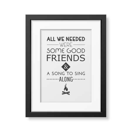good friends: All we needed were some good friends and a song to sing along - Quote typographical Background in the realistic square black frame isolated on white background.