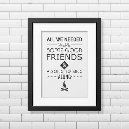 good friends: All we needed were some good friends and a song to sing along - Quote typographical Background in the realistic square black frame on the brick wall background. Illustration