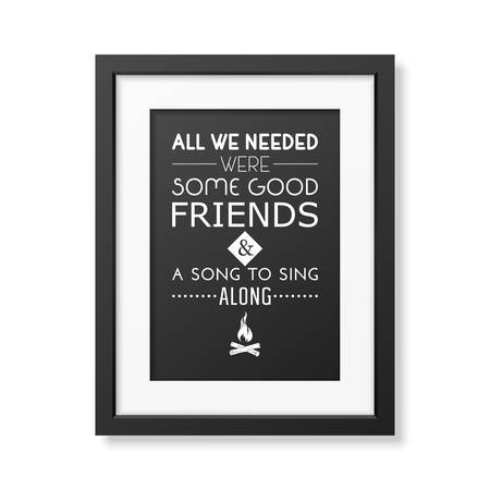 needed: All we needed were some good friends and a song to sing along - Quote typographical Background in the realistic square black frame isolated on white background.
