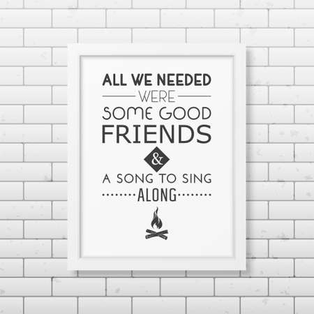 good friends: All we needed were some good friends and a song to sing along - Quote typographical Background in the realistic square white frame on the brick wall background.