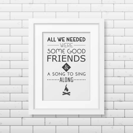 good friends: All we needed were some good friends and a song to sing along - Quote typographical Background in the realistic square white frame on the brick wall background. Vector EPS10 illustration. Illustration
