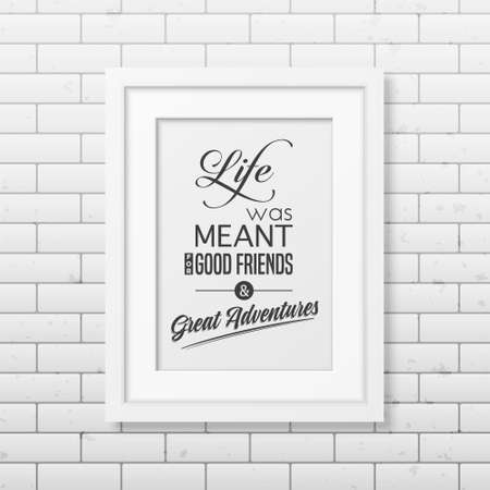 good friends: Life was meant for good friends and great adventures - Quote typographical Background in the realistic square white frame on the brick wall background. Vector EPS10 illustration.