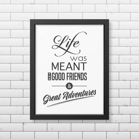 life is good: Life was meant for good friends and great adventures - Quote typographical Background in the realistic square black frame on the brick wall background. Vector EPS10 illustration.