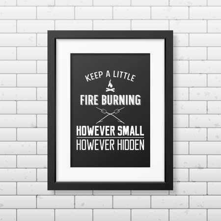 keep in: Keep a little fire burning however small however hidden - Quote typographical Background in the realistic square black frame on the brick wall background. Vector EPS10 illustration.