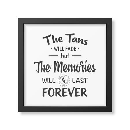 tans: The tans will fade but the memories will last forever - Quote typographical Background in the realistic square black frame isolated on white background.