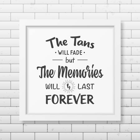tans: The tans will fade but the memories will last forever - Quote typographical Background in the realistic square white frame  on the brick wall background.