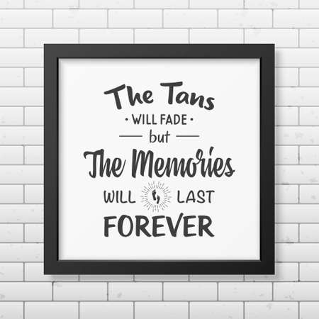 tans: The tans will fade but the memories will last forever - Quote typographical Background in the realistic square black frame  on the brick wall background. Illustration
