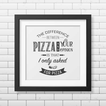 asked: The difference between pizza and your opinion is that i only asked for pizza - Quote typographical Background in the realistic square black frame on the brick wall background. Vector EPS10 illustration. Illustration