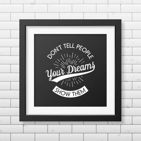 old business man: Dont tell people your dreams, show them - Quote typographical background in the realistic square black frame  on the brick wall background. Vintage typography background, mockup for design, vintage typography design, vintage typography art, vintage typog