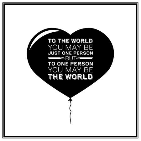 one person: To the world you may be just one person but to one person you may be the world - Quote Typographical Background.