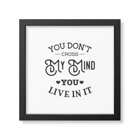 t square: You don t cross my mind you live in it - Quote typographical Background in the realistic square black frame isolated on white background.