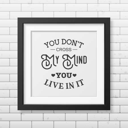 t square: You don t cross my mind you live in it - Quote typographical Background in the realistic square black frame on the brick wall background.