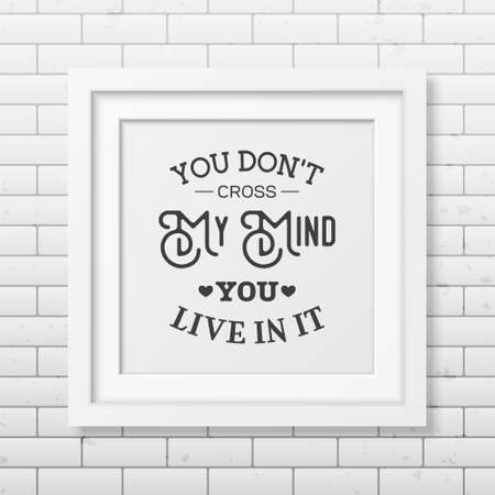 don: You don t cross my mind you live in it - Quote typographical Background in the realistic square white frame on the brick wall background. Illustration