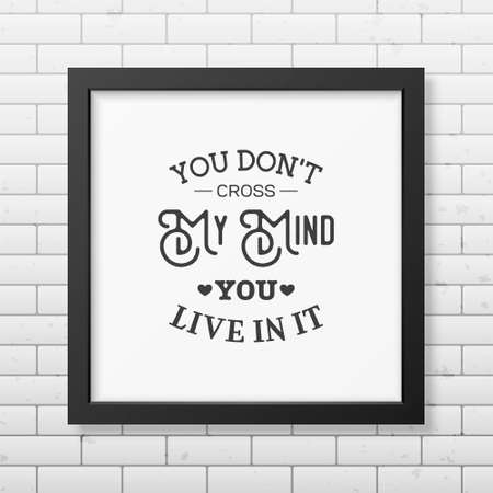 don: You don t cross my mind you live in it - Quote typographical Background in the realistic square black frame on the brick wall background.