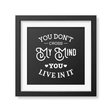 don: You don t cross my mind you live in it - Quote typographical Background in the realistic square black frame isolated on white background.